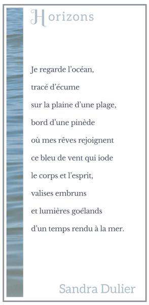 Horizons (Arcachon) : Je regarde l'océan, tracé d'écume sur la plaine d'une plage, bord d'une pinède où mes rêves rejoignent ce bleu de vent qui iode le corps et l'esprit, valises embruns et lumières goélands d'un temps rendu à la mer. Sandra Dulier