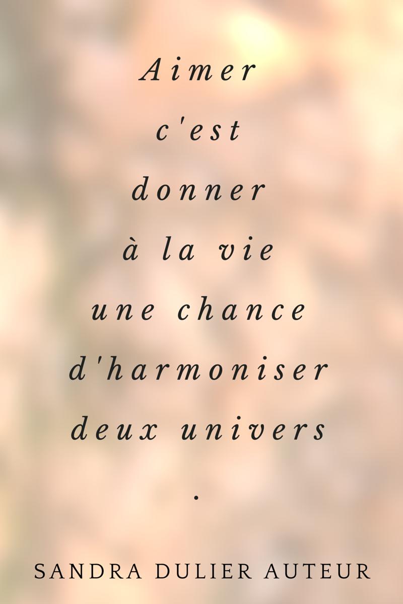 Aimer, c'est donner à la vie une chance d'harmoniser deux univers. Citation de Sandra Dulier, extrait de Carnets poétiques