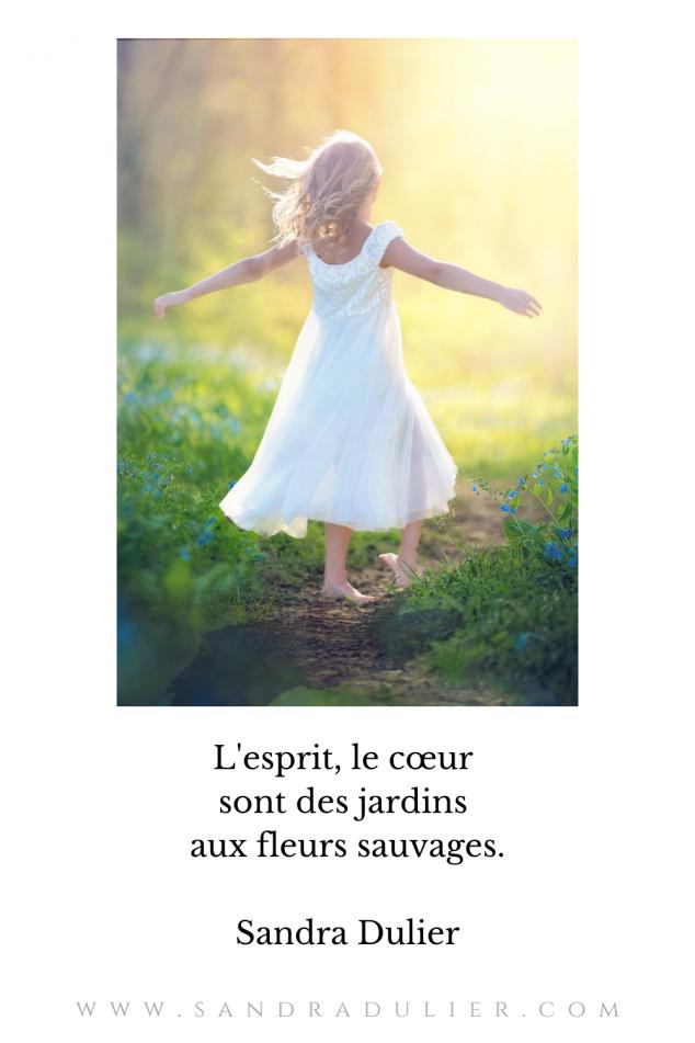 L'esprit, le cœur sont des jardins aux fleurs sauvages.  Sandra Dulier #citation #sandradulier
