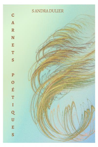 Couverture carnets poetiques 1 - J'écris pour ces passants, pour ces anonymes, pour ces solitaires et ces abîmes humains.     J'écris pour diffuser la lumière qui vient de toi, du vide et du plein.  Sur la peau des mots, j'épelle mon âme. - Sandra Dulier