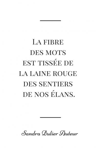 La fibre des mots est tissée de la laine rouge des entiers de nos élans. Citation de Sandra Dulier