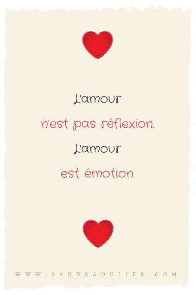 L'amour n'est pas réflexion, L'amour est émotion, L'amour est juste nécessaire à faire vibrer deux êtres. Citation Sandra Dulier, Saint-Valentin.