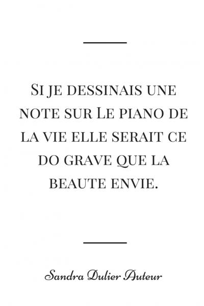 Si je dessinais une note sur le piano de la vie, elle serait ce do grave que la beauté envie. Citation de Sandra Dulier.